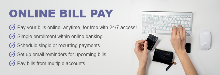 Online Bill Pay. Pay your bills online, anytime, for free with 24/7 access! Simple enrollment within online banking. Schedule single or recurring payments. Set up email reminders for upcoming bills. Pay bills from multiple accounts.